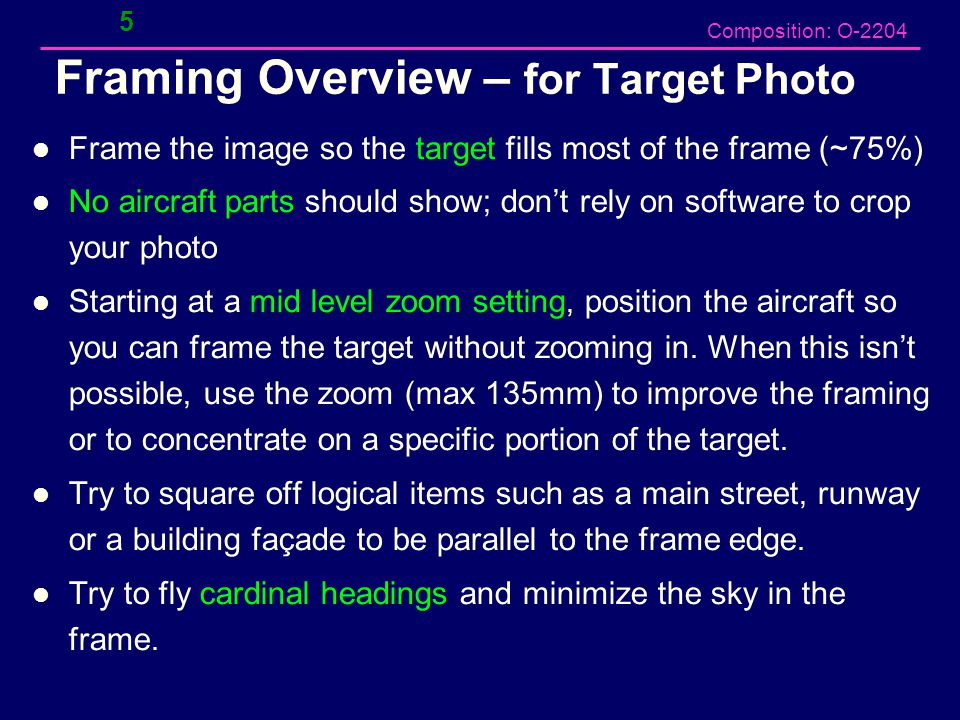 Composition: O-2204 Framing Overview – for Target Photo Frame the image so the target fills most of the frame (~75%) No aircraft parts should show; don't rely on software to crop your photo Starting at a mid level zoom setting, position the aircraft so you can frame the target without zooming in.