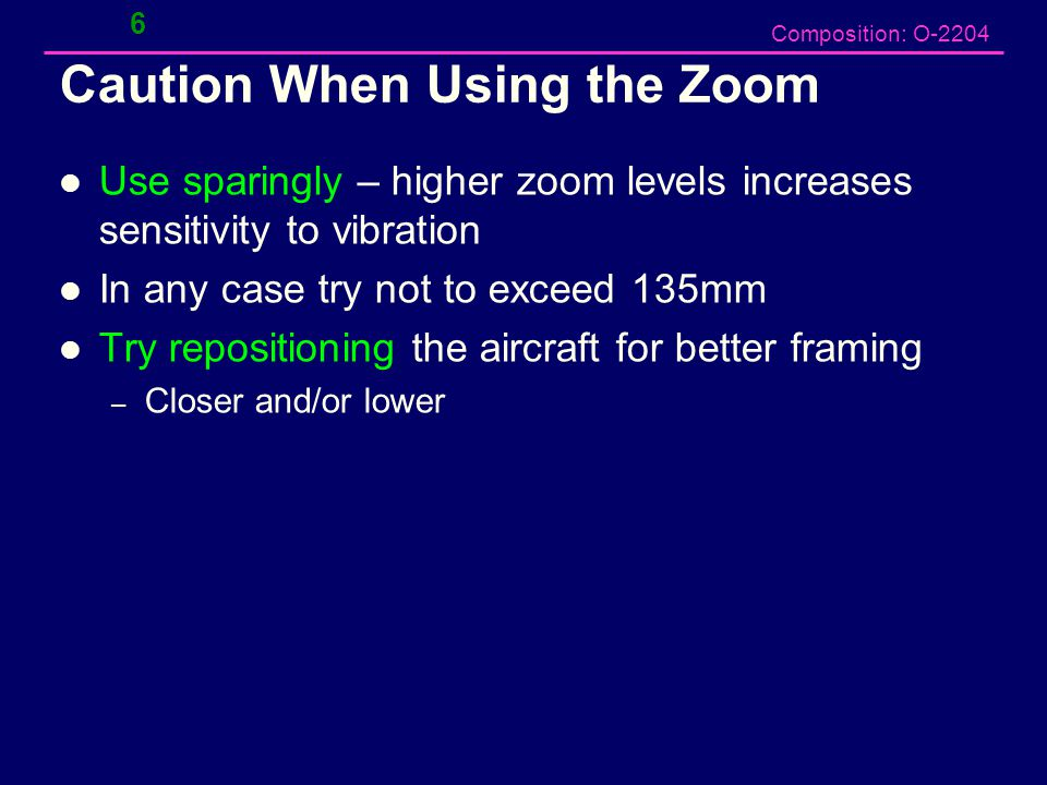 Composition: O-2204 Caution When Using the Zoom Use sparingly – higher zoom levels increases sensitivity to vibration In any case try not to exceed 135mm Try repositioning the aircraft for better framing – Closer and/or lower 6