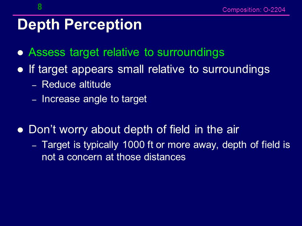 Composition: O-2204 Depth Perception Assess target relative to surroundings If target appears small relative to surroundings – Reduce altitude – Increase angle to target Don't worry about depth of field in the air – Target is typically 1000 ft or more away, depth of field is not a concern at those distances 8