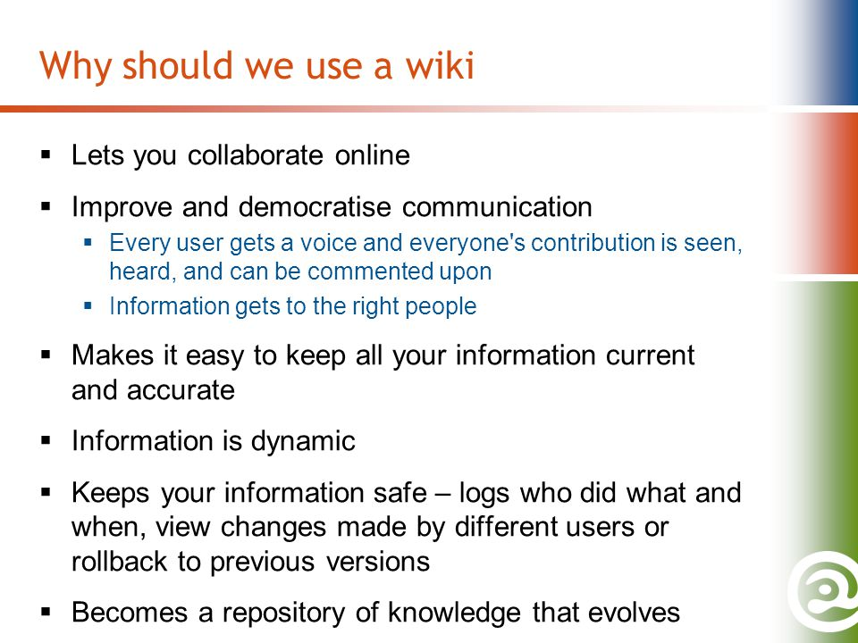 Why should we use a wiki  Lets you collaborate online  Improve and democratise communication  Every user gets a voice and everyone's contribution i