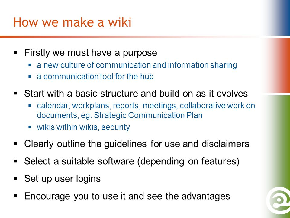 How we make a wiki  Firstly we must have a purpose  a new culture of communication and information sharing  a communication tool for the hub  Start with a basic structure and build on as it evolves  calendar, workplans, reports, meetings, collaborative work on documents, eg.