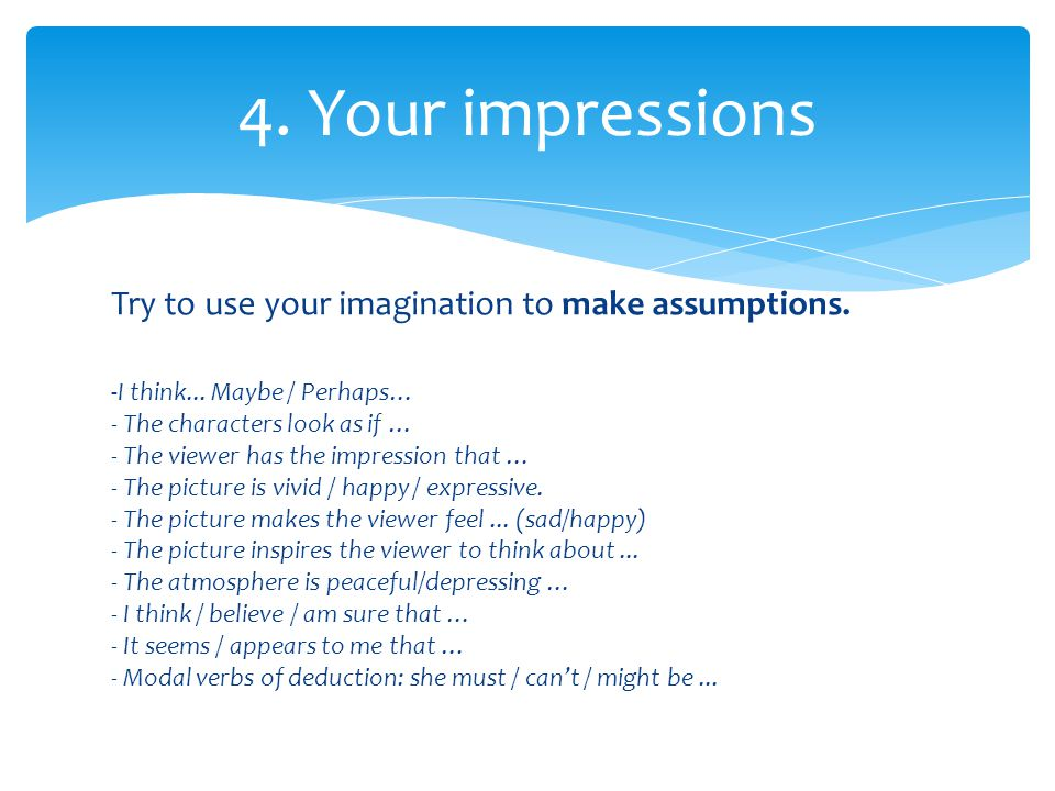 Try to use your imagination to make assumptions. 4.