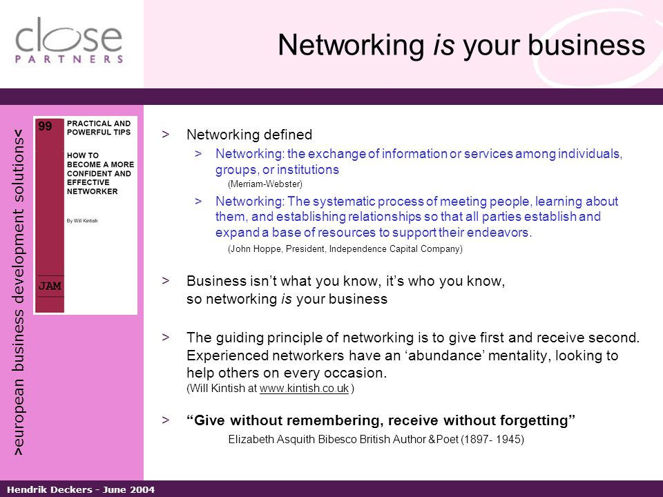 > european business development solutions < Hendrik Deckers - June 2004 Networking is your business >Networking defined >Networking: the exchange of information or services among individuals, groups, or institutions (Merriam-Webster) >Networking: The systematic process of meeting people, learning about them, and establishing relationships so that all parties establish and expand a base of resources to support their endeavors.