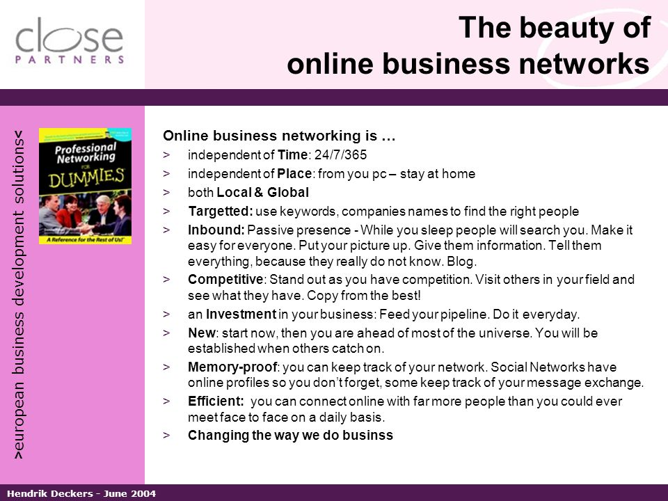 > european business development solutions < Hendrik Deckers - June 2004 The beauty of online business networks Online business networking is … >independent of Time: 24/7/365 >independent of Place: from you pc – stay at home >both Local & Global >Targetted: use keywords, companies names to find the right people >Inbound: Passive presence - While you sleep people will search you.