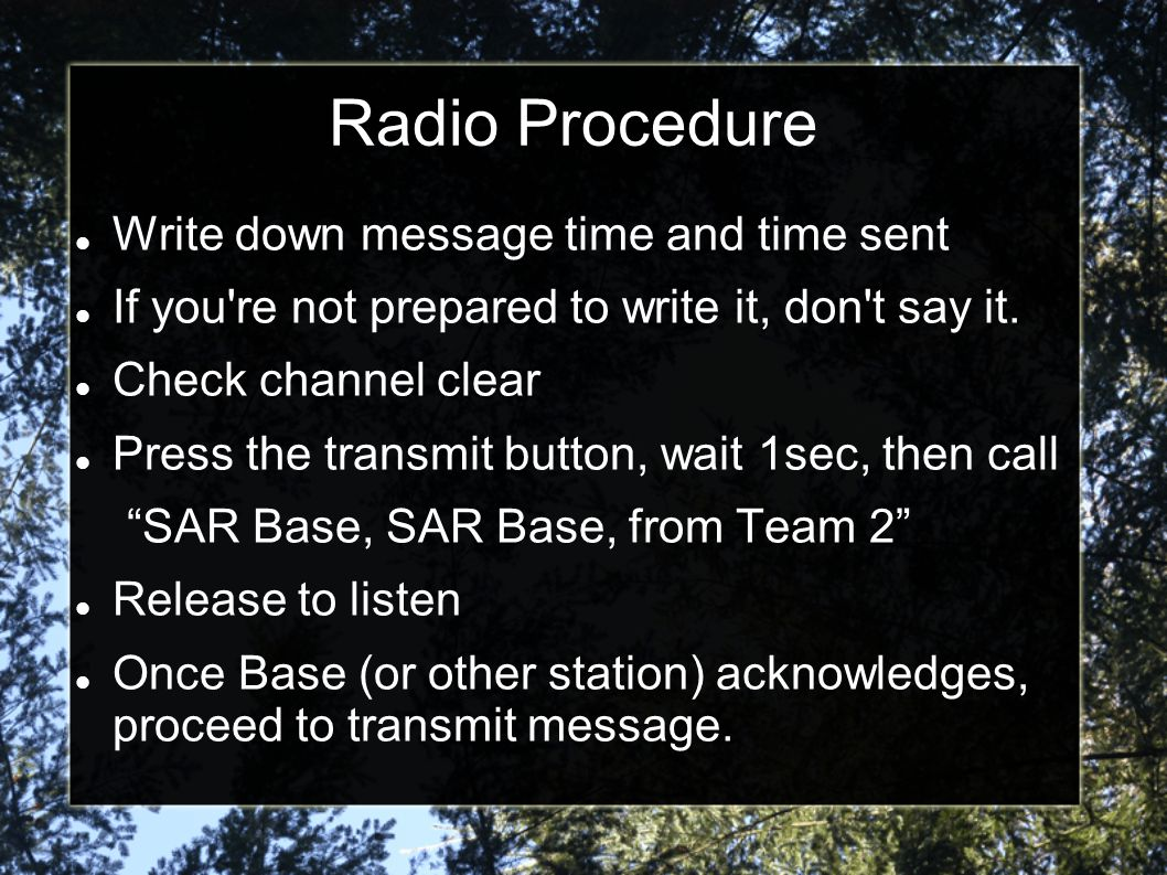 Radio Procedure Write down message time and time sent If you re not prepared to write it, don t say it.