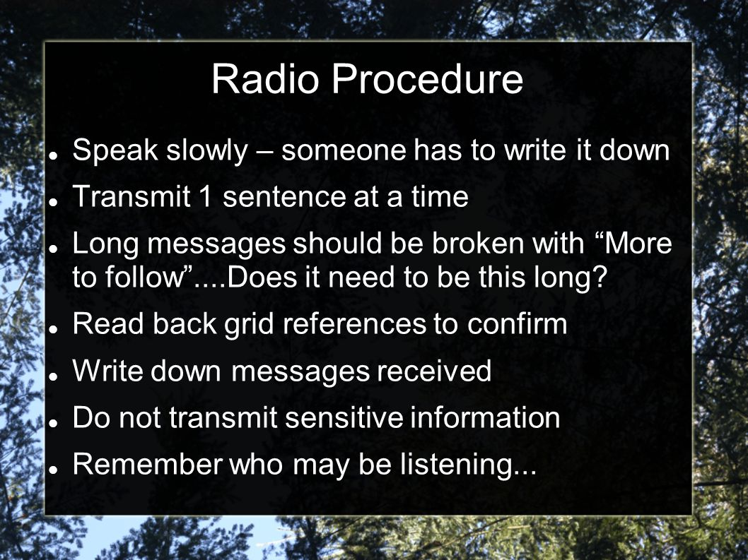 Radio Procedure Speak slowly – someone has to write it down Transmit 1 sentence at a time Long messages should be broken with More to follow ....Does it need to be this long.