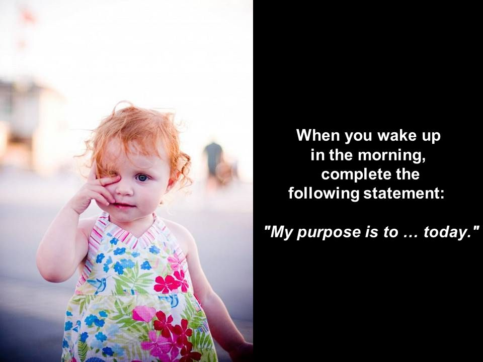 When you wake up in the morning, complete the following statement: My purpose is to … today.
