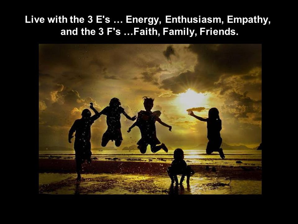 Live with the 3 E s … Energy, Enthusiasm, Empathy, and the 3 F s …Faith, Family, Friends.
