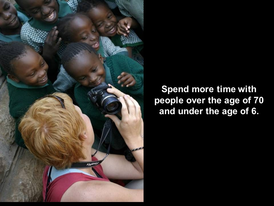 Spend more time with people over the age of 70 and under the age of 6.