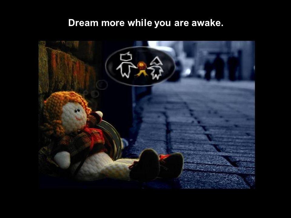 Dream more while you are awake.