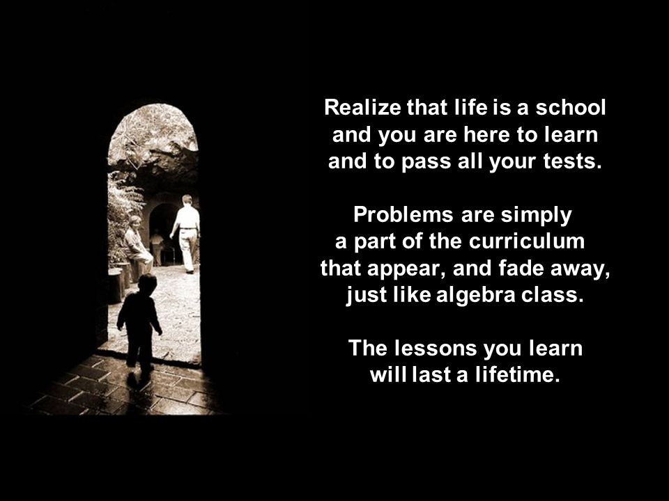 Realize that life is a school and you are here to learn and to pass all your tests.