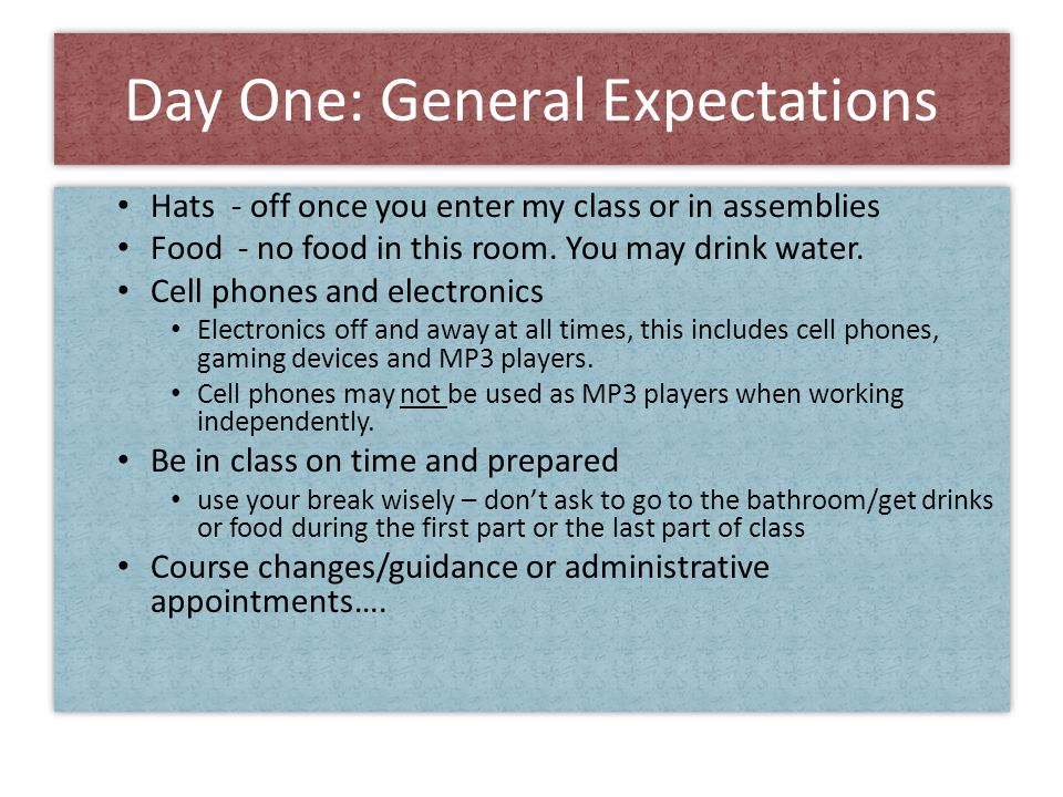 Day One: General Expectations Hats - off once you enter my class or in assemblies Food - no food in this room.