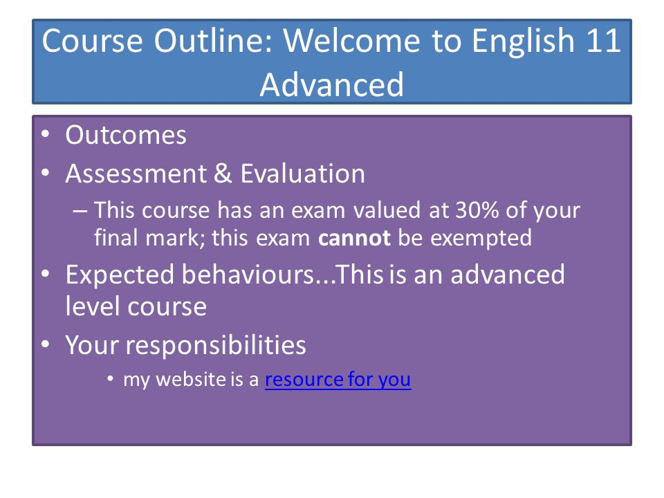 Course Outline: Welcome to English 11 Advanced Outcomes Assessment & Evaluation – This course has an exam valued at 30% of your final mark; this exam cannot be exempted Expected behaviours...This is an advanced level course Your responsibilities my website is a resource for youresource for you