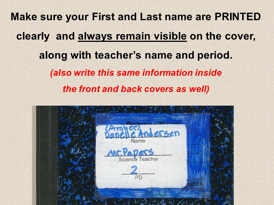 Make sure your First and Last name are PRINTED clearly and always remain visible on the cover, along with teacher's name and period. (also write this