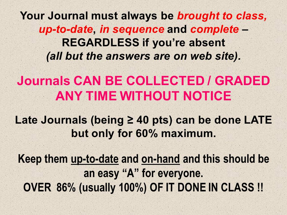 Your Journal must always be brought to class, up-to-date, in sequence and complete – REGARDLESS if you're absent (all but the answers are on web site)