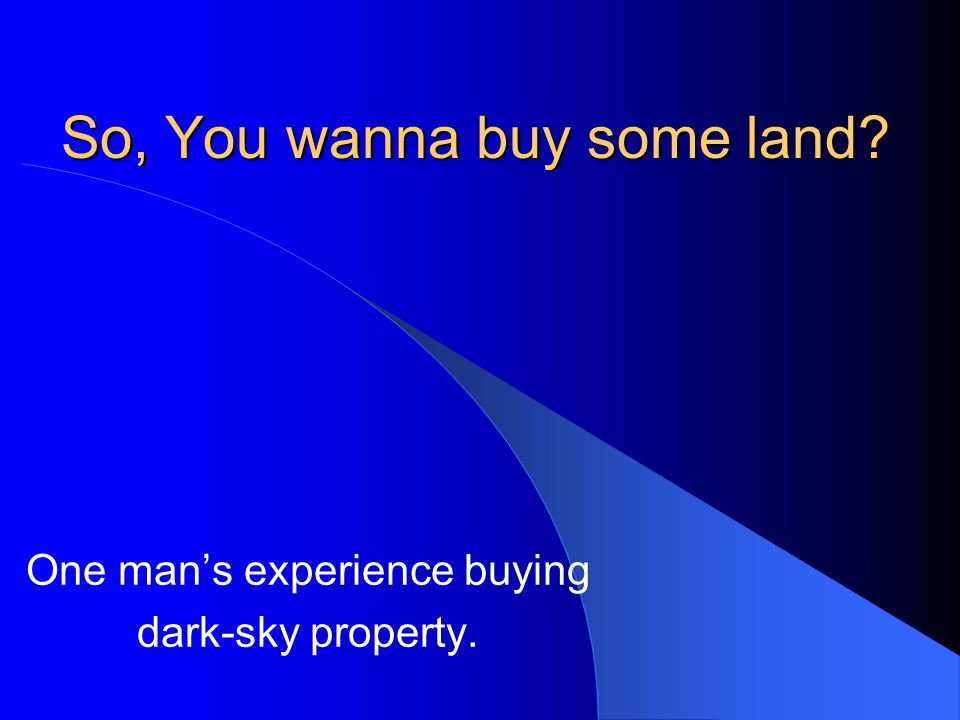 So, You wanna buy some land One man's experience buying dark-sky property.