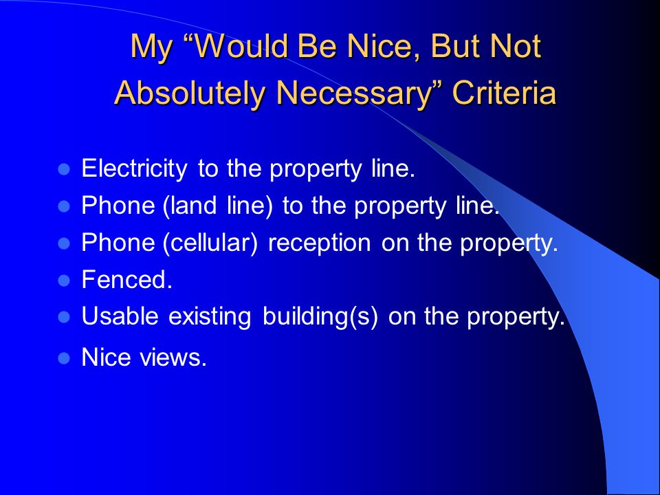 """My """"Would Be Nice, But Not Absolutely Necessary"""" Criteria Electricity to the property line. Phone (land line) to the property line. Phone (cellular) r"""
