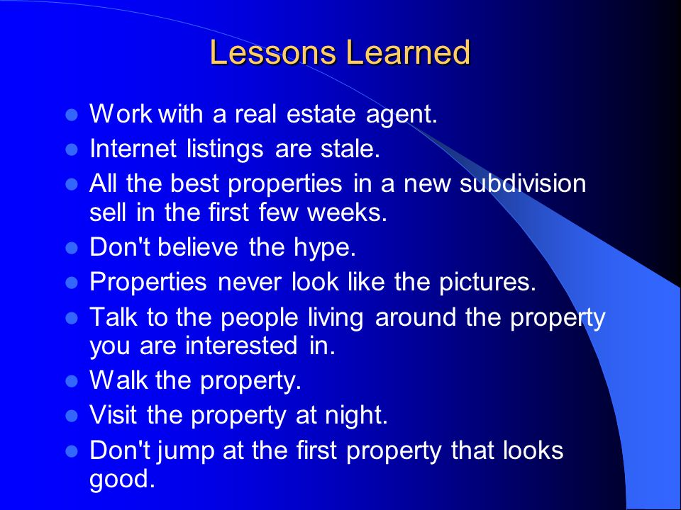 Lessons Learned Work with a real estate agent. Internet listings are stale.