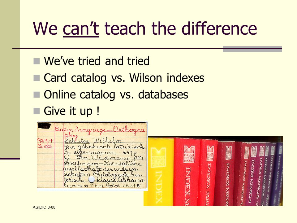 ASIDIC 3-08 We can't teach the difference We've tried and tried Card catalog vs.
