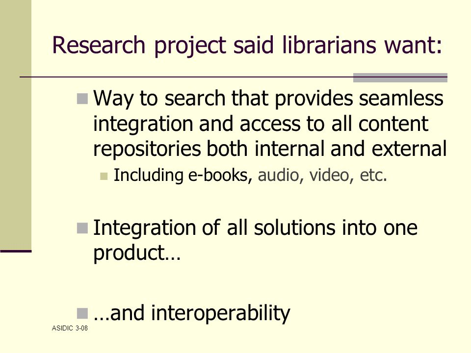 ASIDIC 3-08 Research project said librarians want: Way to search that provides seamless integration and access to all content repositories both internal and external Including e-books, audio, video, etc.