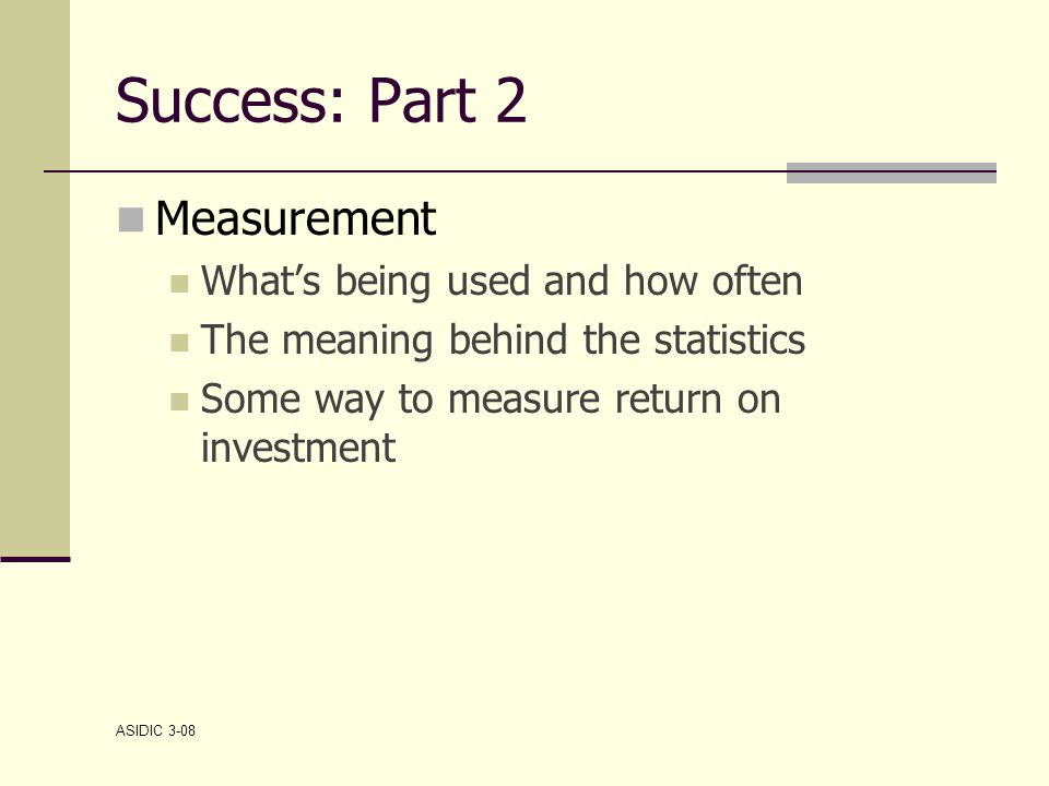 ASIDIC 3-08 Success: Part 2 Measurement What's being used and how often The meaning behind the statistics Some way to measure return on investment