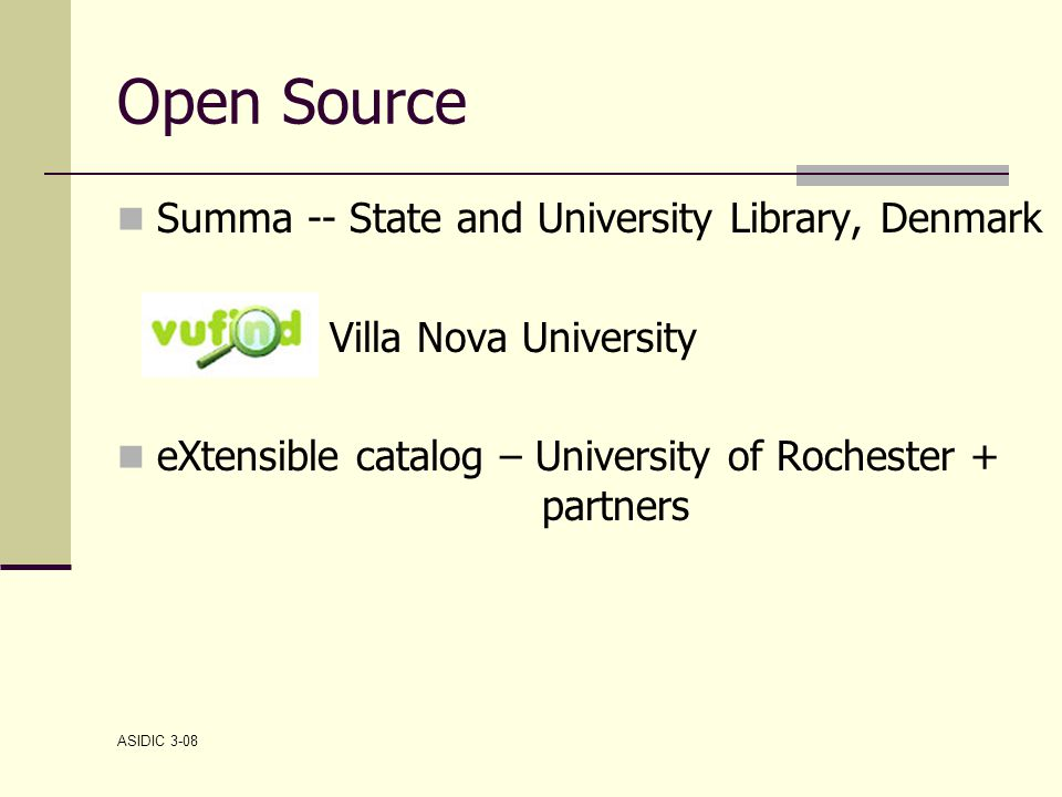 ASIDIC 3-08 Open Source Summa -- State and University Library, Denmark Villa Nova University eXtensible catalog – University of Rochester + partners