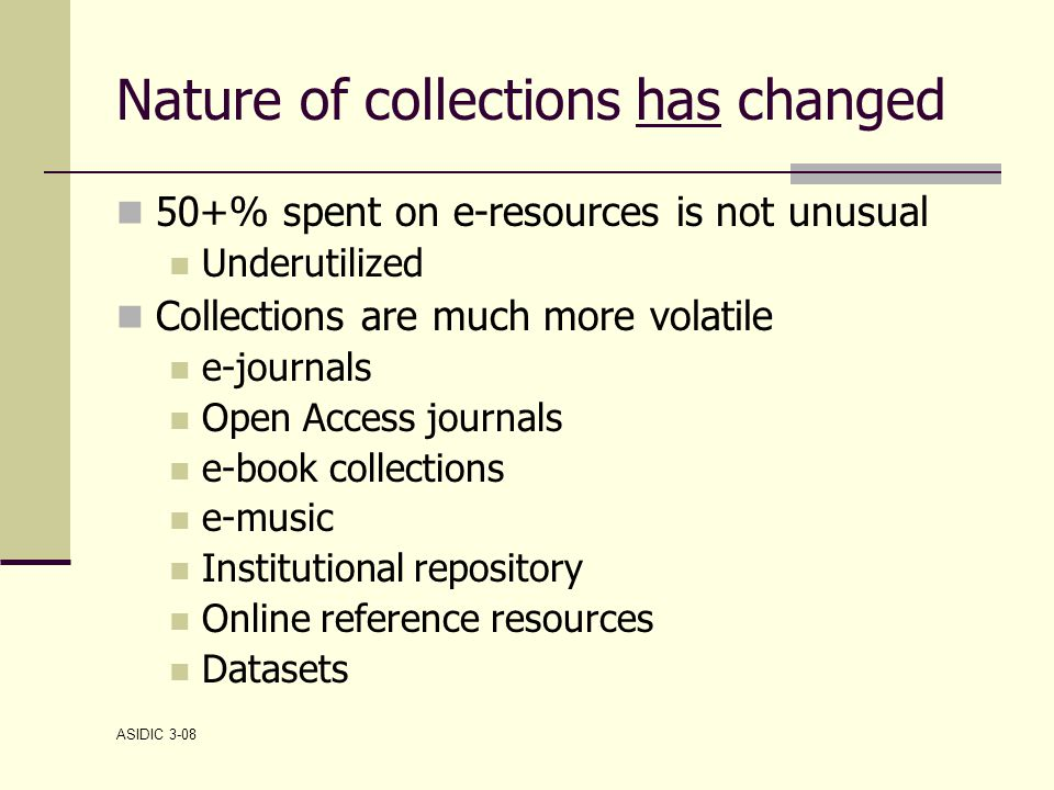 ASIDIC 3-08 Nature of collections has changed 50+% spent on e-resources is not unusual Underutilized Collections are much more volatile e-journals Open Access journals e-book collections e-music Institutional repository Online reference resources Datasets
