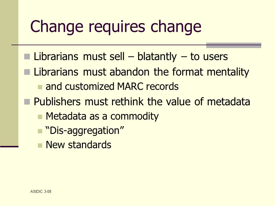 ASIDIC 3-08 Change requires change Librarians must sell – blatantly – to users Librarians must abandon the format mentality and customized MARC records Publishers must rethink the value of metadata Metadata as a commodity Dis-aggregation New standards