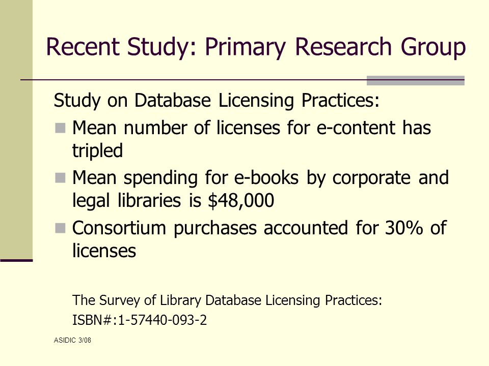 Recent Study: Primary Research Group Study on Database Licensing Practices: Mean number of licenses for e-content has tripled Mean spending for e-books by corporate and legal libraries is $48,000 Consortium purchases accounted for 30% of licenses The Survey of Library Database Licensing Practices: ISBN#:1-57440-093-2 ASIDIC 3/08
