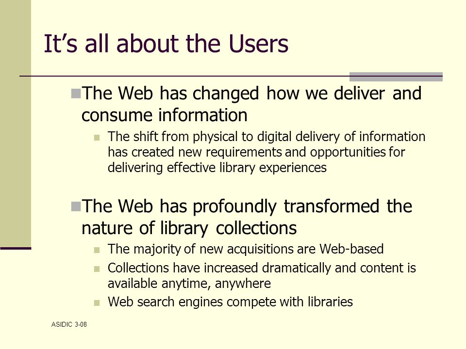 ASIDIC 3-08 It's all about the Users The Web has changed how we deliver and consume information The shift from physical to digital delivery of information has created new requirements and opportunities for delivering effective library experiences The Web has profoundly transformed the nature of library collections The majority of new acquisitions are Web-based Collections have increased dramatically and content is available anytime, anywhere Web search engines compete with libraries
