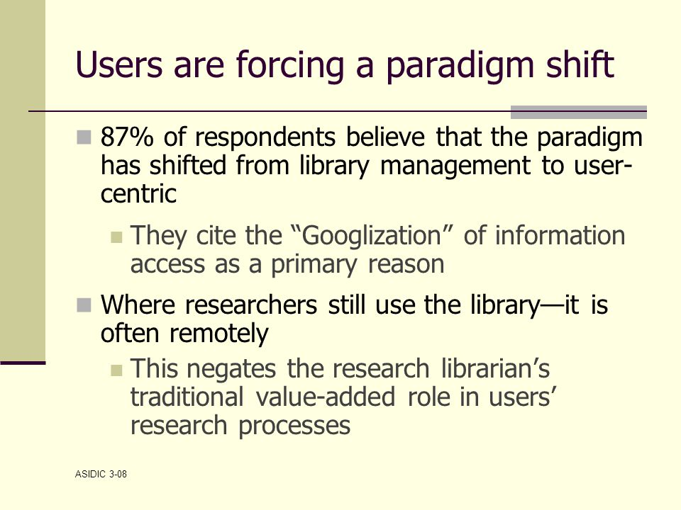 ASIDIC 3-08 Users are forcing a paradigm shift 87% of respondents believe that the paradigm has shifted from library management to user- centric They cite the Googlization of information access as a primary reason Where researchers still use the library—it is often remotely This negates the research librarian's traditional value-added role in users' research processes