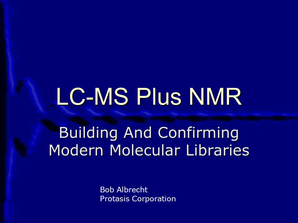 LC-MS Plus NMR Building And Confirming Modern Molecular Libraries Bob Albrecht Protasis Corporation