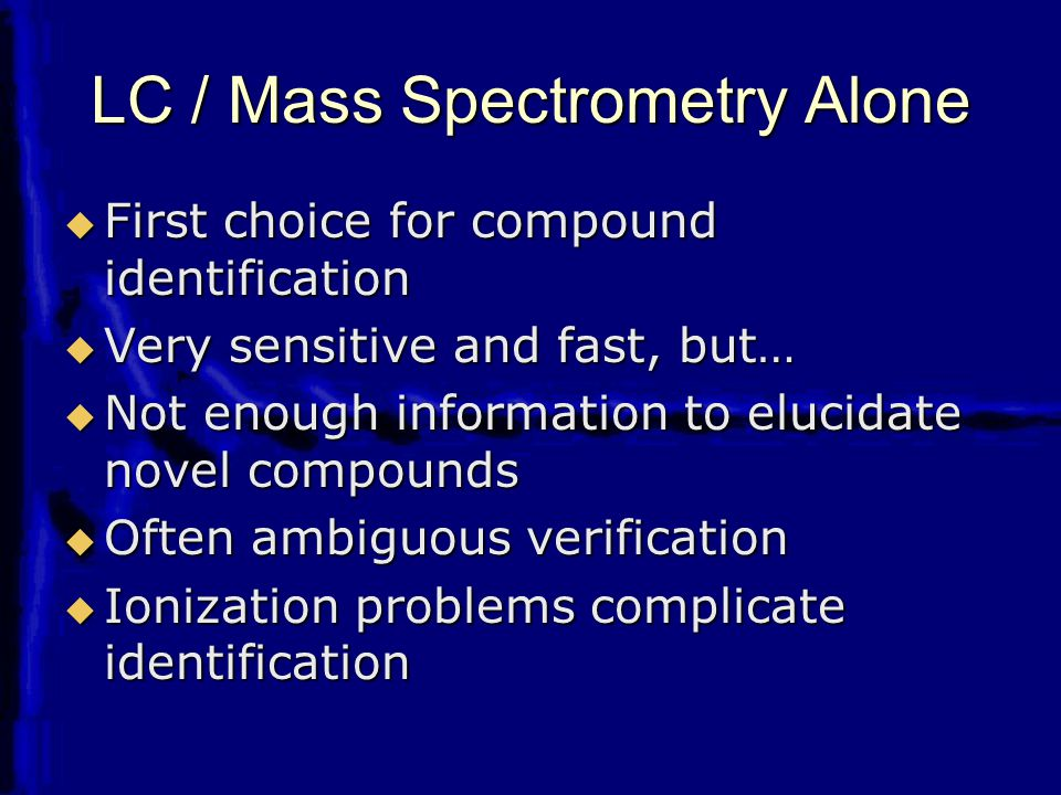 LC / Mass Spectrometry Alone  First choice for compound identification  Very sensitive and fast, but…  Not enough information to elucidate novel compounds  Often ambiguous verification  Ionization problems complicate identification