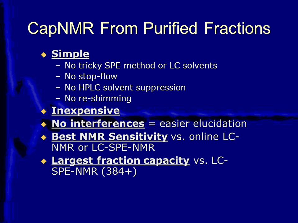 CapNMR From Purified Fractions  Simple –No tricky SPE method or LC solvents –No stop-flow –No HPLC solvent suppression –No re-shimming  Inexpensive  No interferences = easier elucidation  Best NMR Sensitivity vs.