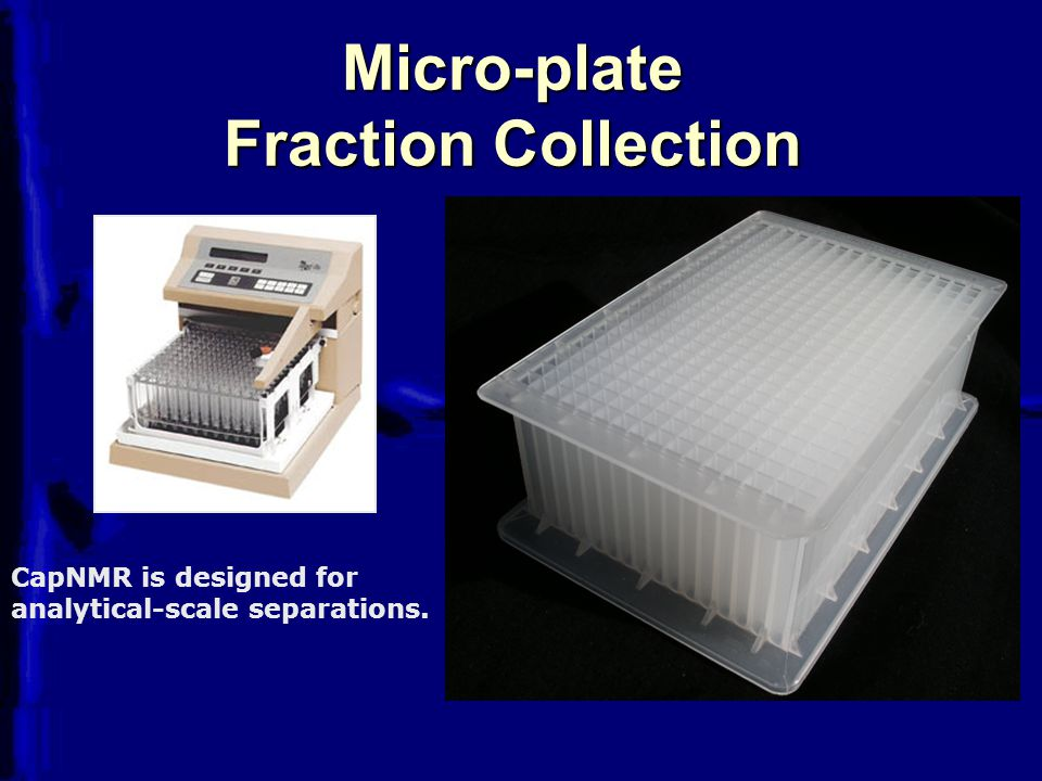 Micro-plate Fraction Collection CapNMR is designed for analytical-scale separations.