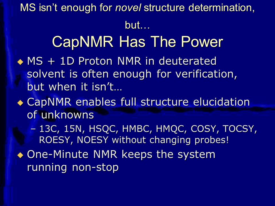 MS isn't enough for novel structure determination, but… CapNMR Has The Power  MS + 1D Proton NMR in deuterated solvent is often enough for verificati