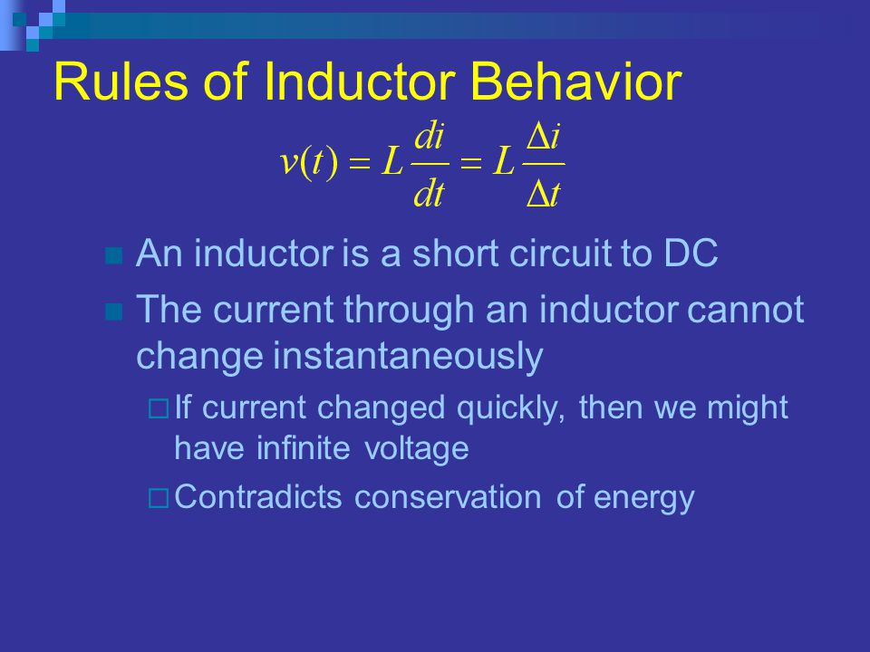 Rules of Inductor Behavior An inductor is a short circuit to DC The current through an inductor cannot change instantaneously  If current changed qui