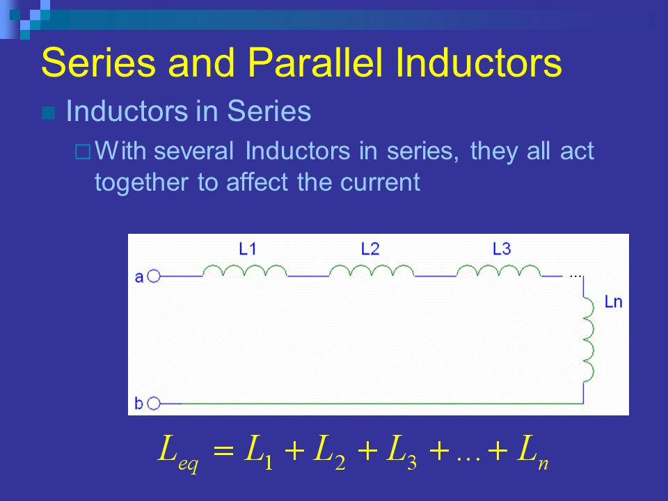Series and Parallel Inductors Inductors in Series  With several Inductors in series, they all act together to affect the current