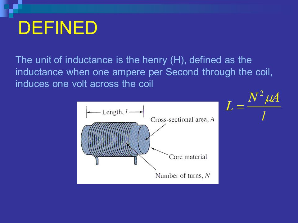 DEFINED The unit of inductance is the henry (H), defined as the inductance when one ampere per Second through the coil, induces one volt across the coil N= Number of Turns µ = dielectric constant A = cross-sectional area of the coil l = length of the coil