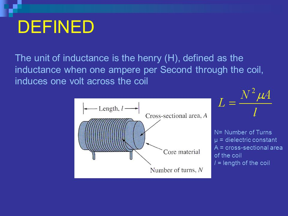 DEFINED The unit of inductance is the henry (H), defined as the inductance when one ampere per Second through the coil, induces one volt across the co