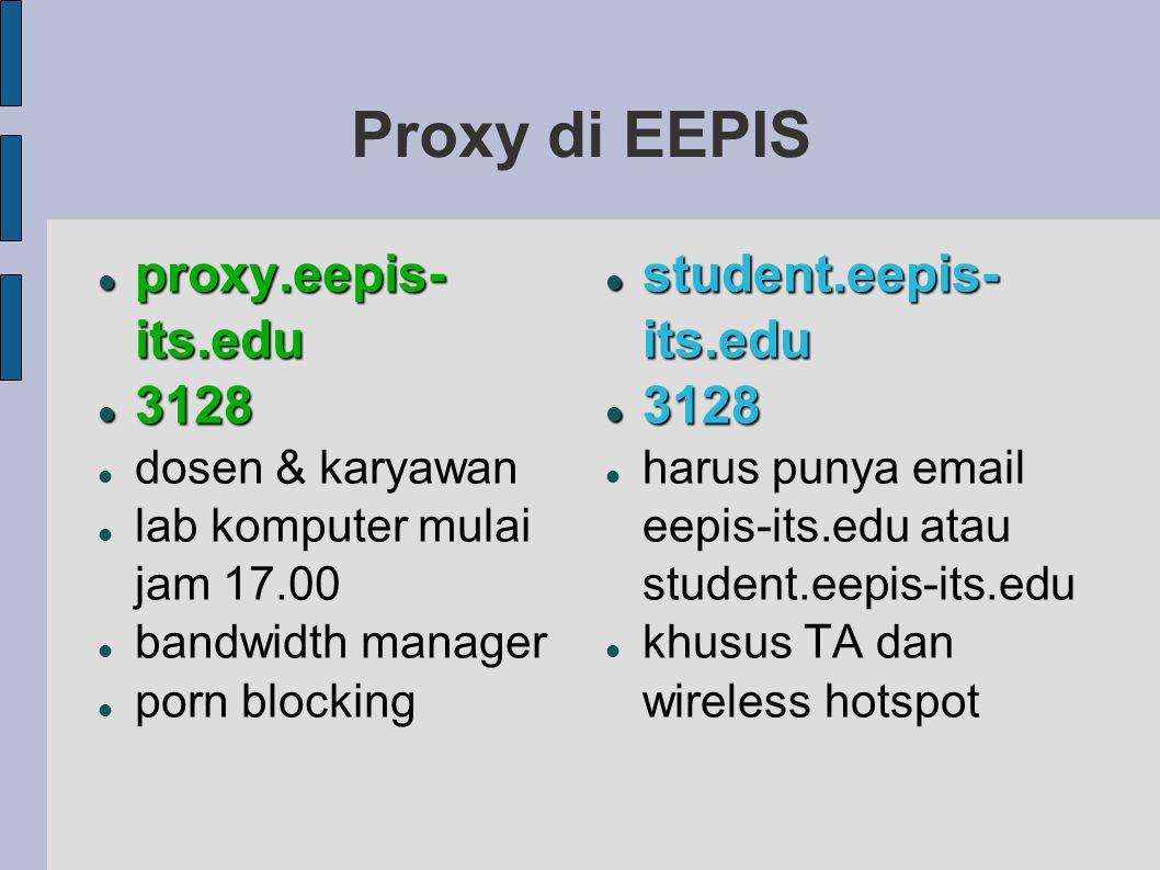 Proxy di EEPIS proxy.eepis- its.edu proxy.eepis- its.edu 3128 3128 dosen & karyawan lab komputer mulai jam 17.00 bandwidth manager porn blocking student.eepis- its.edu student.eepis- its.edu 3128 3128 harus punya email eepis-its.edu atau student.eepis-its.edu khusus TA dan wireless hotspot