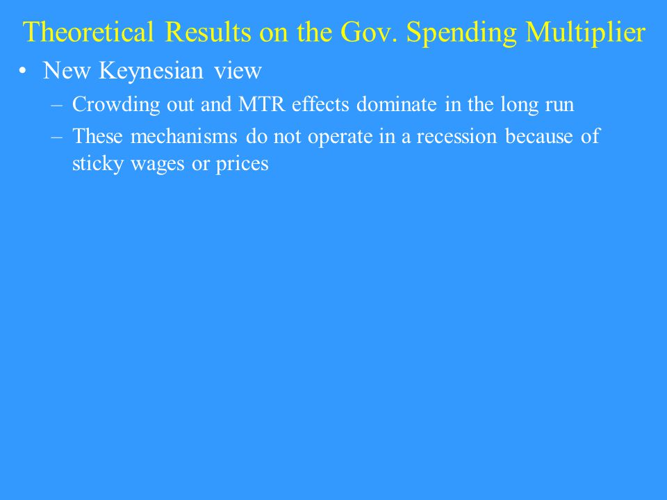 Theoretical Results on the Gov. Spending Multiplier New Keynesian view –Crowding out and MTR effects dominate in the long run –These mechanisms do not