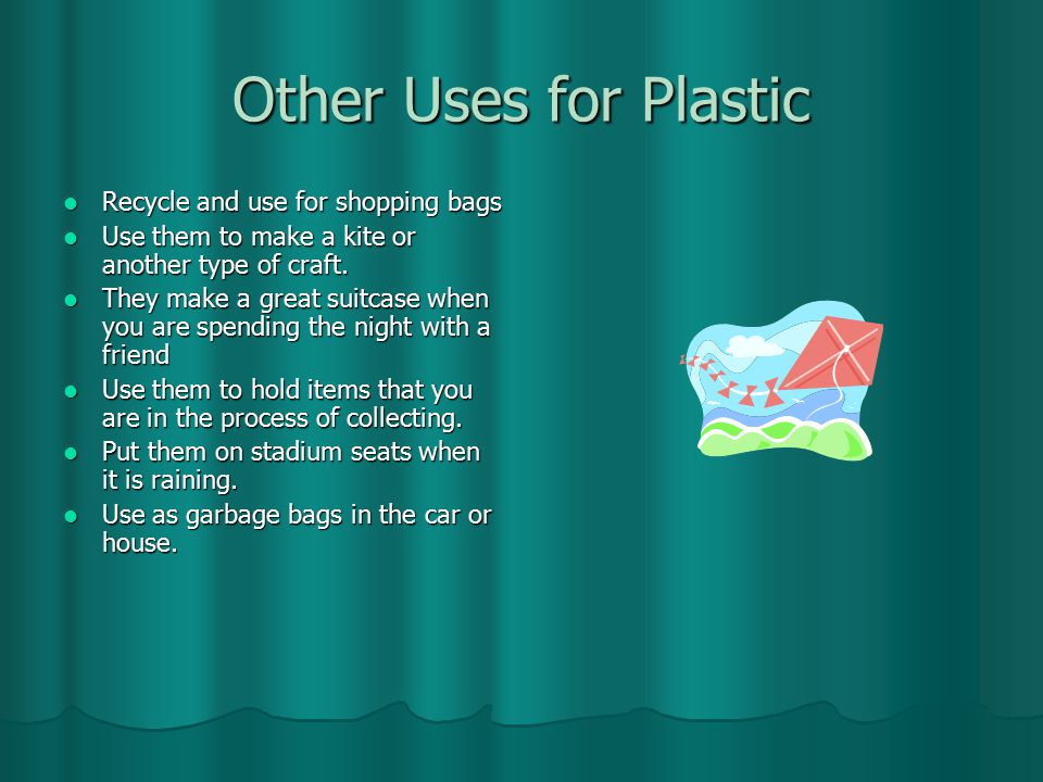 Other Uses for Plastic Recycle and use for shopping bags Recycle and use for shopping bags Use them to make a kite or another type of craft.