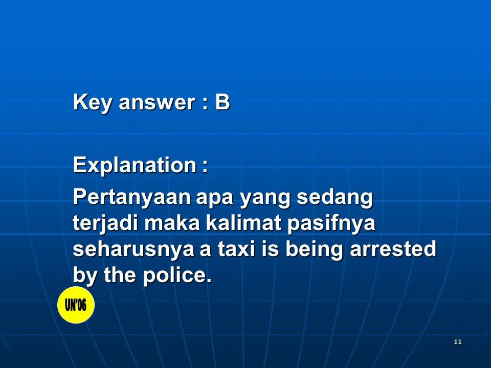 11 Key answer: B Explanation: Pertanyaan apa yang sedang terjadi maka kalimat pasifnya seharusnya a taxi is being arrested by the police.