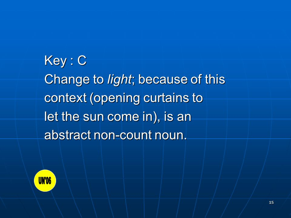15 Key : C Change to light; because of this context (opening curtains to let the sun come in), is an abstract non-count noun.