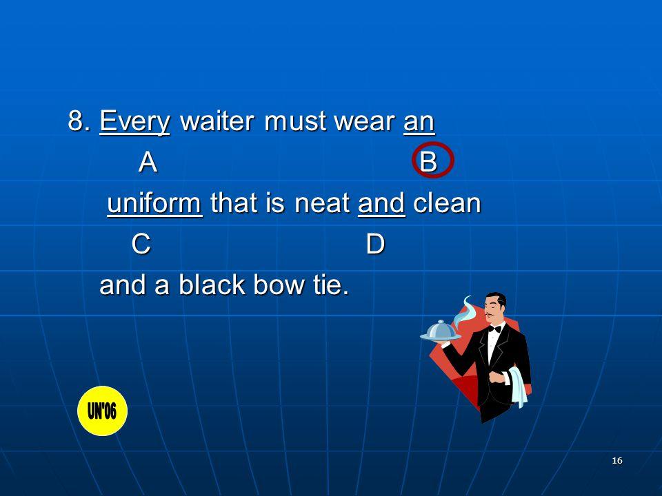 16 8. Every waiter must wear an A B A B uniform that is neat and clean uniform that is neat and clean C D C D and a black bow tie. and a black bow tie