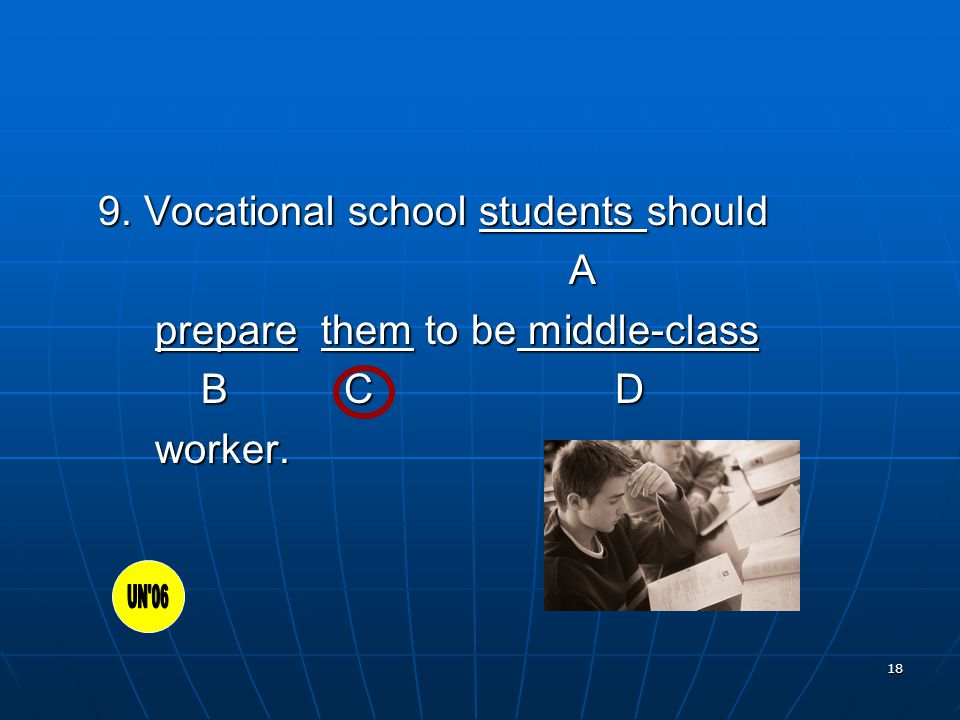 18 9. Vocational school students should A prepare them to be middle-class prepare them to be middle-class B C D B C D worker. worker.