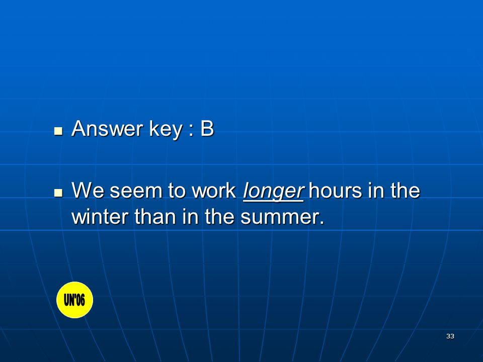 33 Answer key : B Answer key : B We seem to work longer hours in the winter than in the summer.