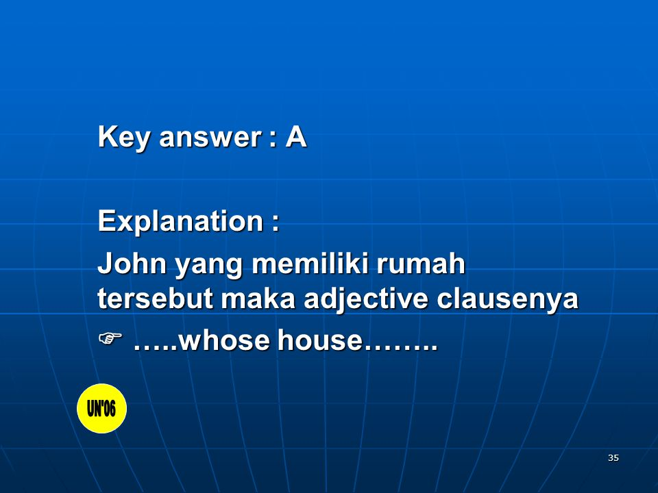 35 Key answer : A Explanation : John yang memiliki rumah tersebut maka adjective clausenya  …..whose house……..