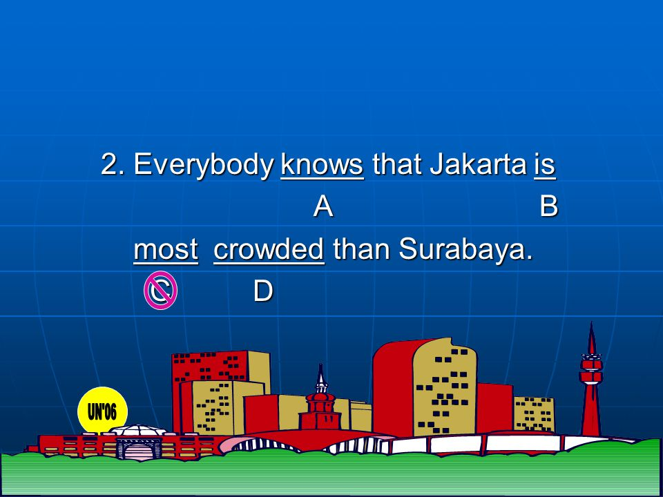 4 2. Everybody knows that Jakarta is A B A B most crowded than Surabaya.